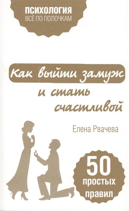 Рвачева Е. Как выйти замуж и стать счастливой 50 простых правил елена рвачева как найти счастье после развода 50 простых правил