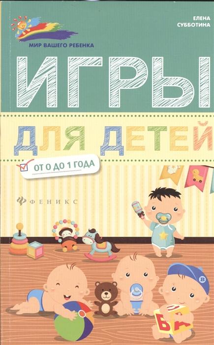 Субботина Е. Игры для детей от 0 до 1 года