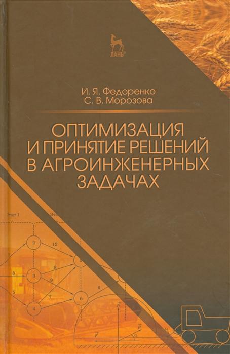 Федоренко И., Морозова С. Оптимизация и принятие решений в агроинженерных задачах Учебное пособие цена