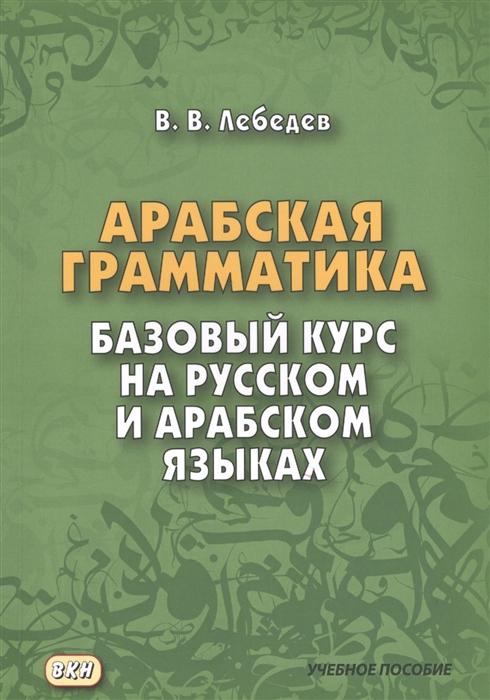 Лебедев В. Арабская грамматика Базовый курс на русском и арабском языках