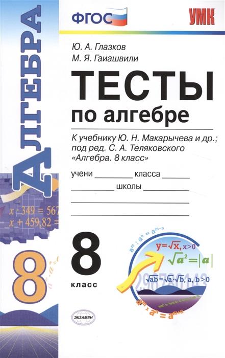 Глазков Ю., Гаишвили М. Тесты по алгебре к учебнику Ю Н Макарычева и др Алгебра 8 класс 8 класс недорого
