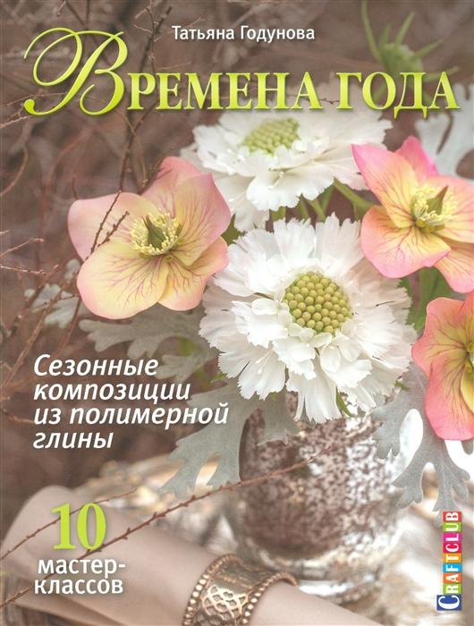 Годунова Т. Времена года Сезонные композиции из полимерной глины 10 мастер-классов