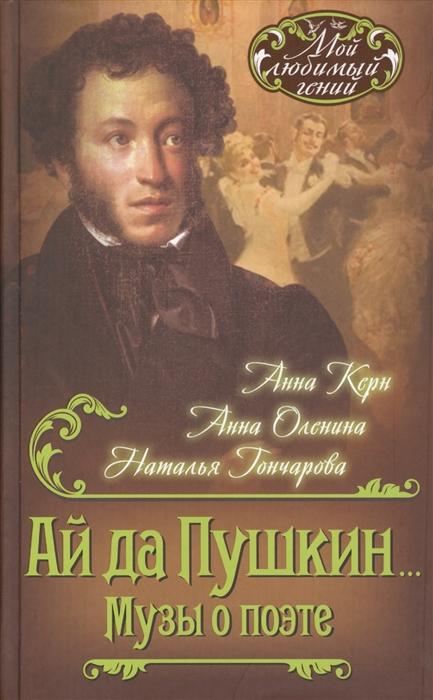 Керн А., Оленина А., Гончарова Н. Ай да Пушкин Музы о поэте