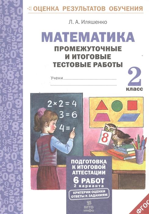Иляшенко Л. Математика 2 класс Промежуточные и итоговые тестовые работы л а иляшенко математика 1 класс рабочая тетрадь тематические проверочные работы