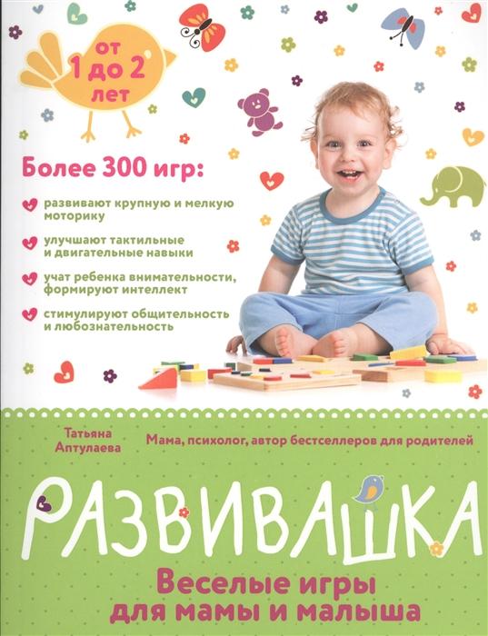 Аптулаева Т. Развивашка веселые игры для мамы и малыша От 1 до 2 лет Более 300 игр цена