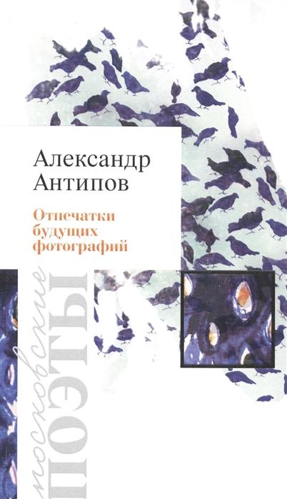 Антипов А. Отпечатки будущих фотографий Стихотворения
