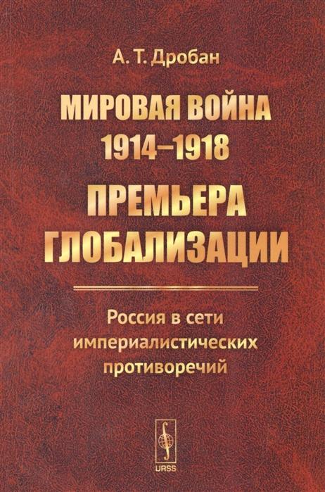 Дробан А. Мировая война 1914-1918 Премьера глобализации Россия в сети империалистических противоречий