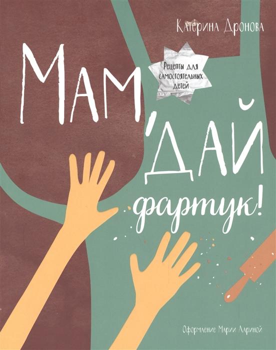 Купить Мам дай фартук Рецепты для самостоятельных детей, Манн, Иванов и Фербер, Рукоделие. Кулинария