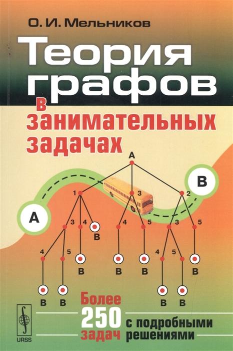 Мельников О. Теория графов в занимательных задачах Более 250 задач с подробными решениями омельченко а теория графов