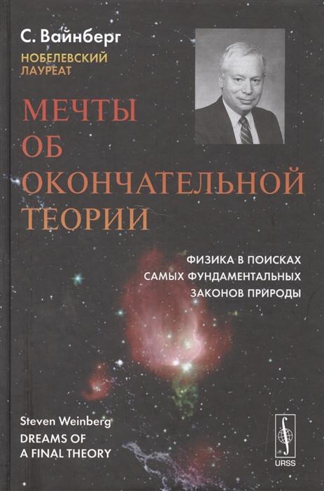 Вайнберг С. Мечты об окончательной теории Физика в поисках самых фундаментальных законов природы