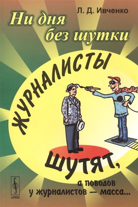 Иванченко Л. Ни дня без шутки Журналисты шутят а поводов у журналистов - масса