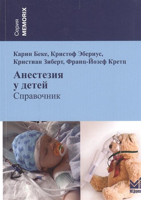 Беке К., Эбериус К., Зиберт К., Кретц Ф.-Й. Анестезия у детей Справочник