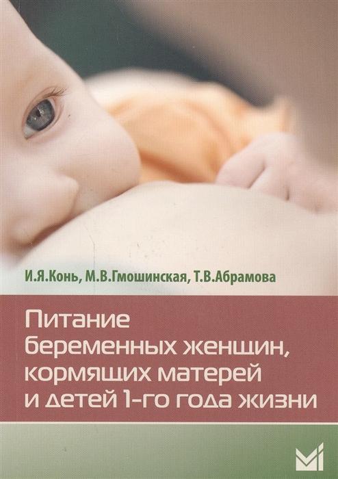 Конь И., Гмошинская М., Абрамова Т. Питание беременных женщин кормящих матерей и детей 1-го года жизни цены онлайн