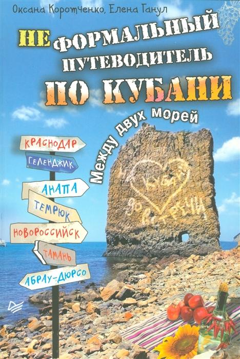 Коротченко О., Ганул Е. Неформальный путеводитель по Кубани Между двух морей