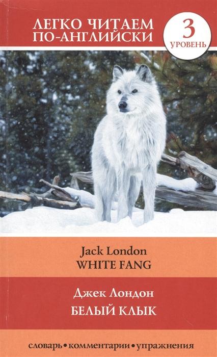 Лондон Дж. Белый клык White Fang 3 уровень Словарь комментарии упражнения дж лондон белый клык white fang