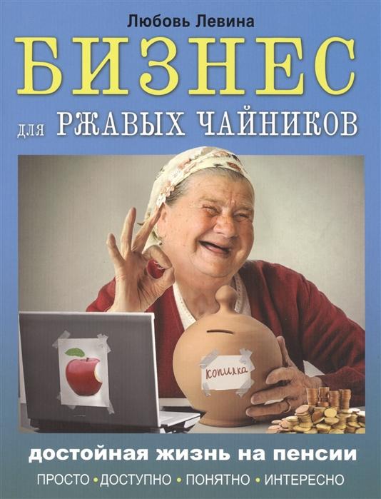 Левина Л. Бизнес для ржавых чайников Достойная жизнь на пенсии любовь левина социальные сети для ржавых чайников