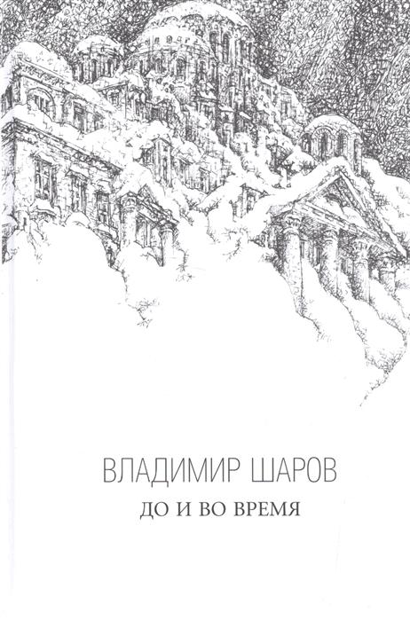 Шаров В. До и во время Роман Избранная проза в трех книгах Книга третья цена