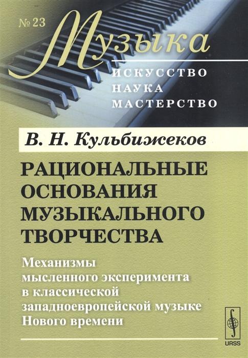 Рациональные основания музыкального творчества Механизмы мысленного эксперимента в классической западноевропейской музыке Нового времени