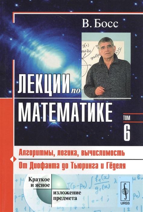 Босс В. Лекции по математике Том 6 Алгоритмы логика вычислимость От Диофанта до Тьюринга и Геделя босс в лекции по математике том 15 нелинейные операторы и неподвижные точки учебное пособие