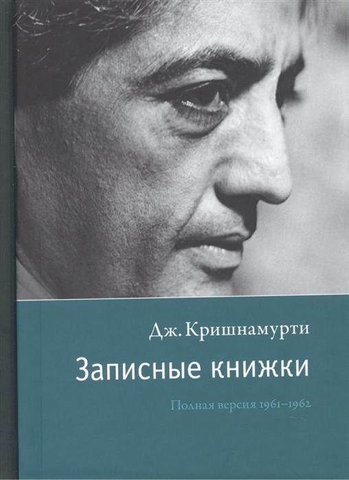 Кришнамурти Дж. Записные книжки Полная версия 1961-1962 гг