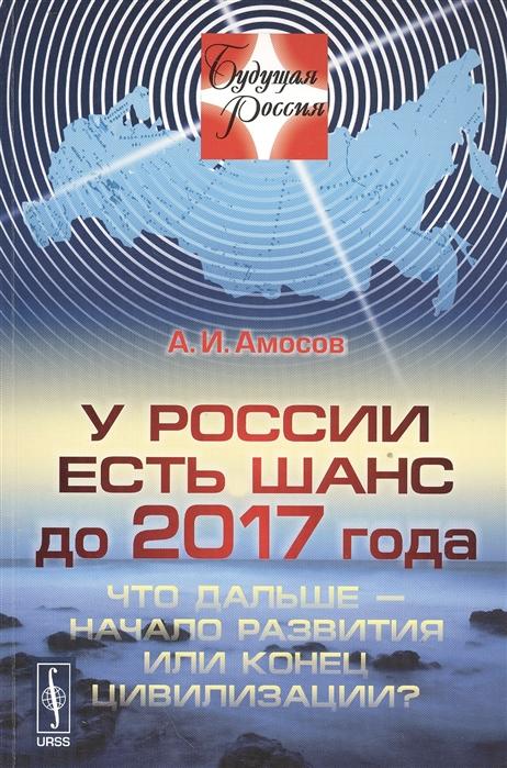 Амосов А. У России есть шанс до 2017 года Что дальше - начало развития или конец цивилизации цена