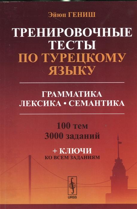 Тренировочные тесты по турецкому языку Грамматика Лексика Семантика 100 тем 3000 заданий ключи ко всем заданиям