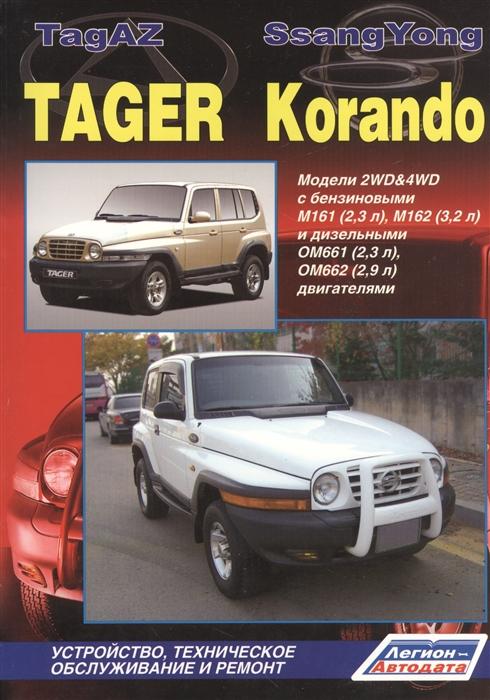 TagAZ Tager SsangYong Korando Модели 2WD 4WD c бензиновыми M161 2 3 л M162 3 2 л и дизельными OM661 2 3 л OM662 2 9 л двигателями Устройство техническое обслуживание и ремонт тайота королла леворульные модели 1997 2001гг выпуска с бензиновыми двигателями устройство техническое обслуживание и ремонт