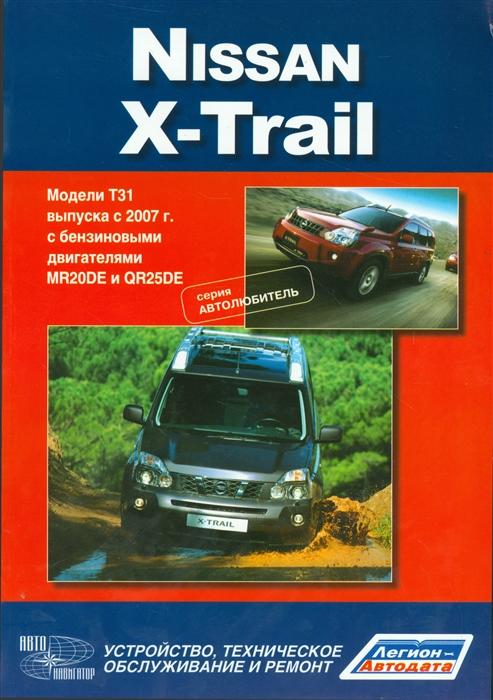 Nissan X-Trail Модели T31 выпуска с 2007 г с бензиновыми двигателями MR 20DE QR25DE Устройство техническое обслуживание и ремонт тайота королла леворульные модели 1997 2001гг выпуска с бензиновыми двигателями устройство техническое обслуживание и ремонт