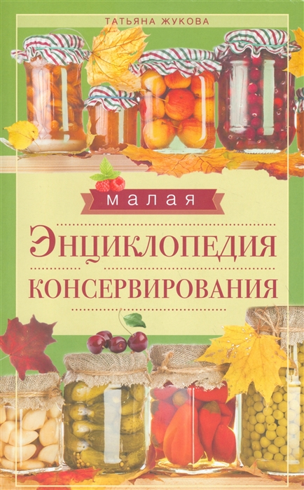 Жукова Т. (сост.) Малая энциклопедия консервирования цены онлайн