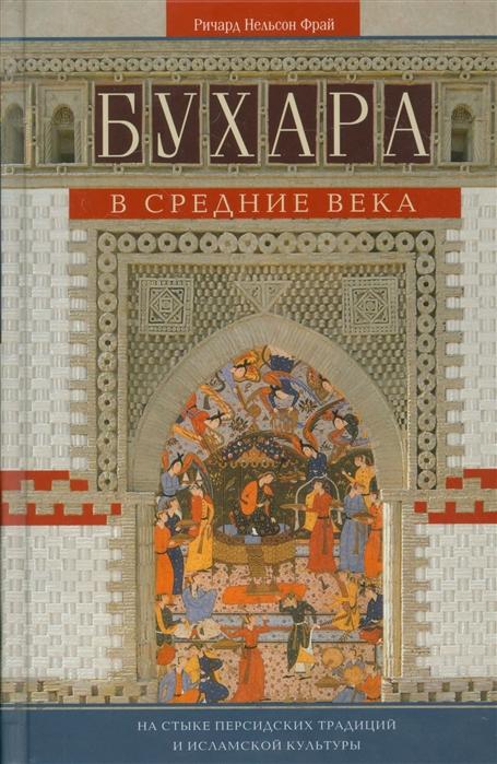 Фрай Р. Бухара в Средние века На стыке персидских традиций и исламской культуры золотая бухара