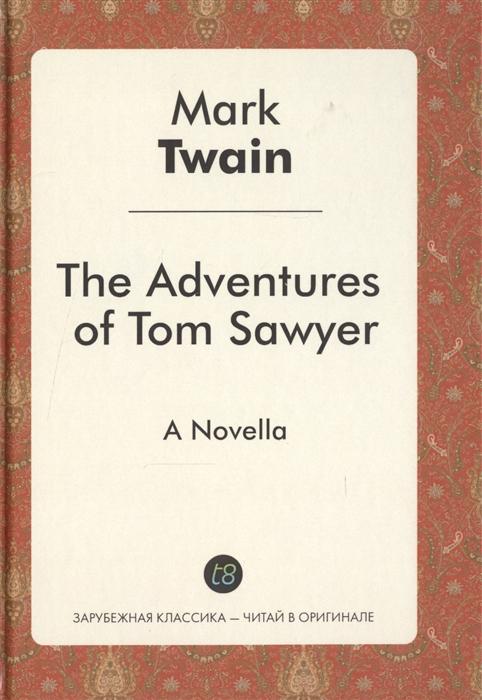 The Adventures of Tom Sawyer A Novel in English 1876 Приключения Тома Сойера Роман на английском языке 1876