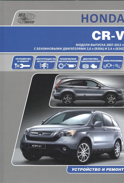 Honda CR-V Модели выпуска 2007-2012 гг с бензиновыми двигателями 2 0 л R20A и 2 4 л K24Z Руководство по эксплуатации устройство техническое обслуживание и ремонт