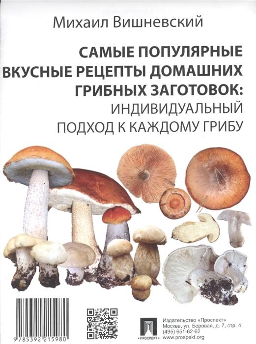Вишневский М. Самые популярные вкусные рецепты домашних грибных заготовок Индивидуальный подход к каждому грибу цены онлайн