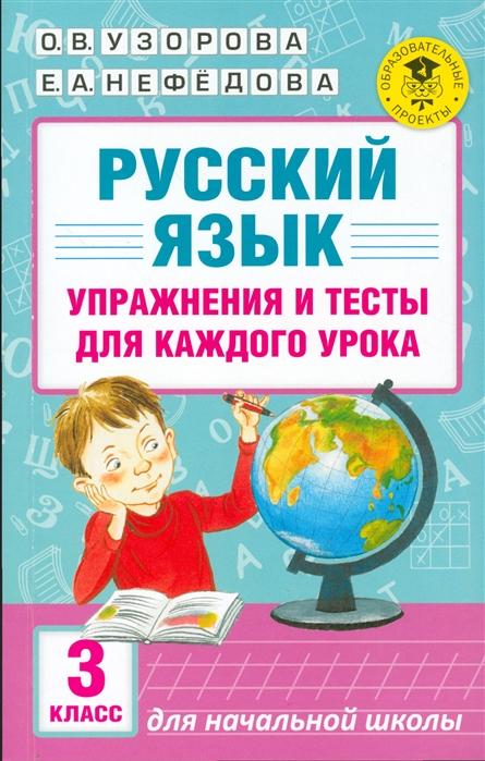 Узорова О., Нефедова Е. Русский язык 3 класс Упражнения и тесты для каждого урока узорова о нефедова е мои первые английские глаголы и тесты упражнения для подготовки к школе для детей 5 7 лет