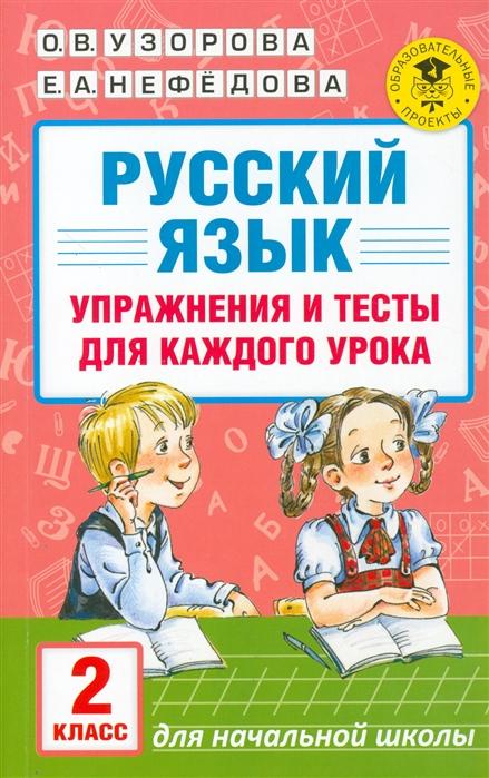 Узорова О., Нефедова Е. Русский язык 2 класс Упражнения и тесты для каждого урока узорова о нефедова е мои первые английские глаголы и тесты упражнения для подготовки к школе для детей 5 7 лет