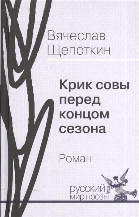 Щепоткин В. Крик совы перед концом сезона Роман пирогова л крик журавлей в тумане роман