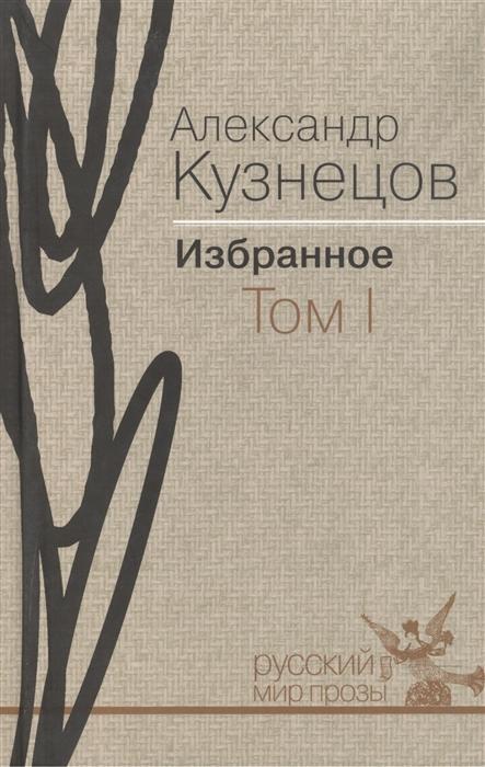 Кузнецов А. Александр Кузнецов Избранное В 2-х томах Том I Повести и рассказы