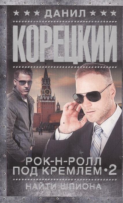 Фото - Корецкий Д. Рок-н-ролл под Кремлем 2 Найти шпиона данил корецкий рок н ролл под кремлем 5 освободить шпиона