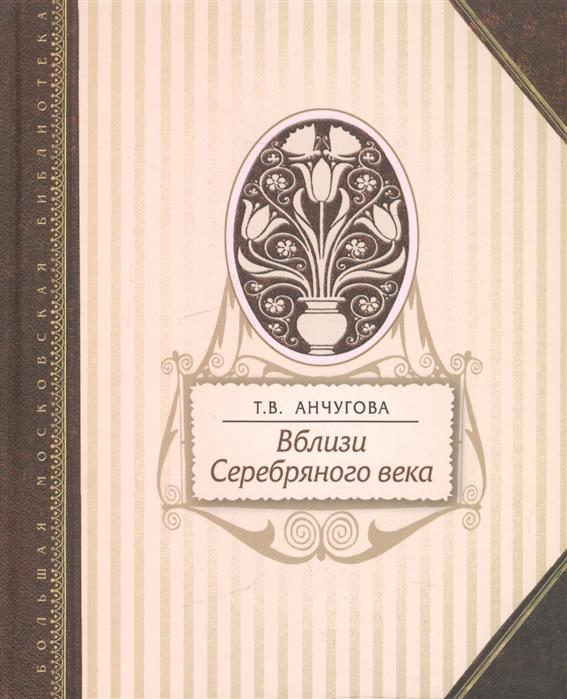 Анчугова Т. Вблизи Серебряного века