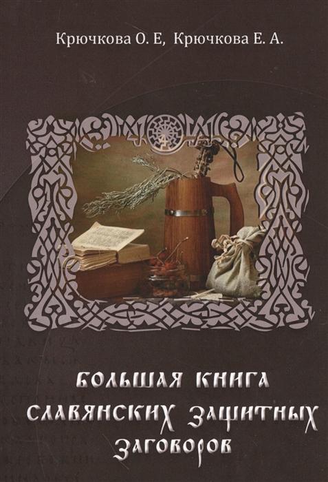 Крючкова О., Крючкова Е. Большая книга славянских защитных заговоров скоробогатова е большая книга заговоров для женщин