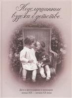 Подслушанные вздохи о детстве… Дети в фотографиях и мемуарах конца XIX - начала XX века