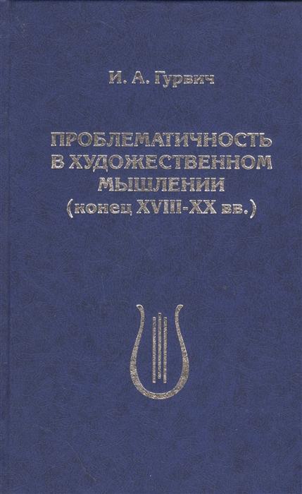 Гурвич И. Проблематичность в художественном мышлении конец XVIII-XX вв гурвич а гурвич л митогенетическое излучение