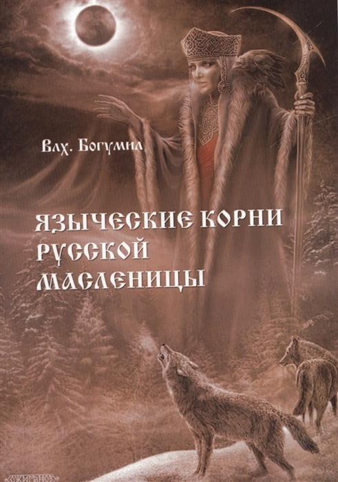 Влх. Богумил Языческие корни русской масленицы богумил магические книги руси