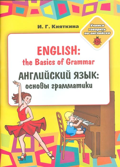 Кияткина И. Английский язык основы грамматики English the Basics of Grammar