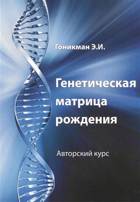 Гоникман Э. Генетическая матрица рождения Авторский курс гоникман э и живите долго