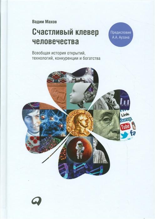 Махов В. Счастливый клевер человечества Всеобщая история открытий технологий конкуренции и богатства