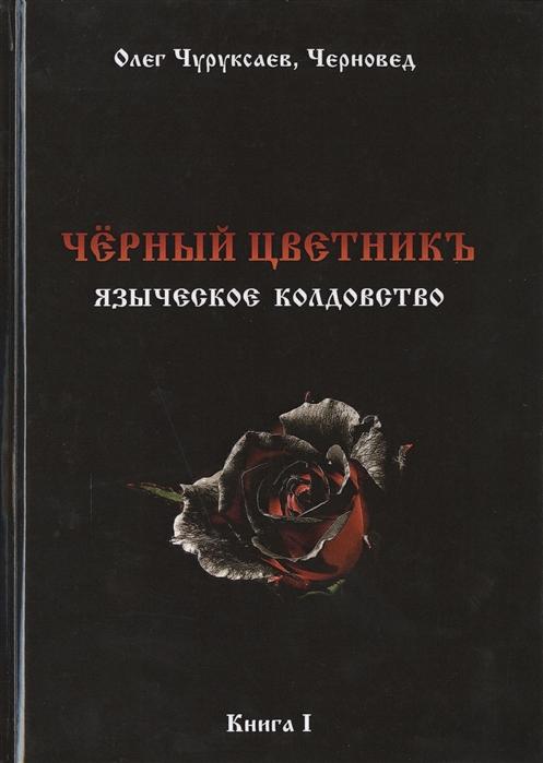 Чуруксаев О., Черновед Черный цветникъ Языческое колдовство Книга I