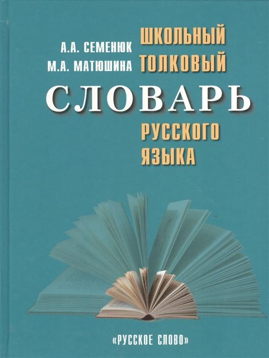 Семенюк А., Матюшина М. Школьный толковый словарь русского языка