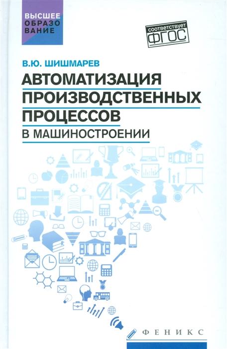 Шишмарев В. Автоматизация производственных процессов в машиностроении Учебник