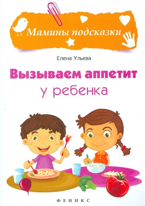Ульева Е. Вызываем аппетит у ребенка fenix книга вызываем аппетит у ребенка